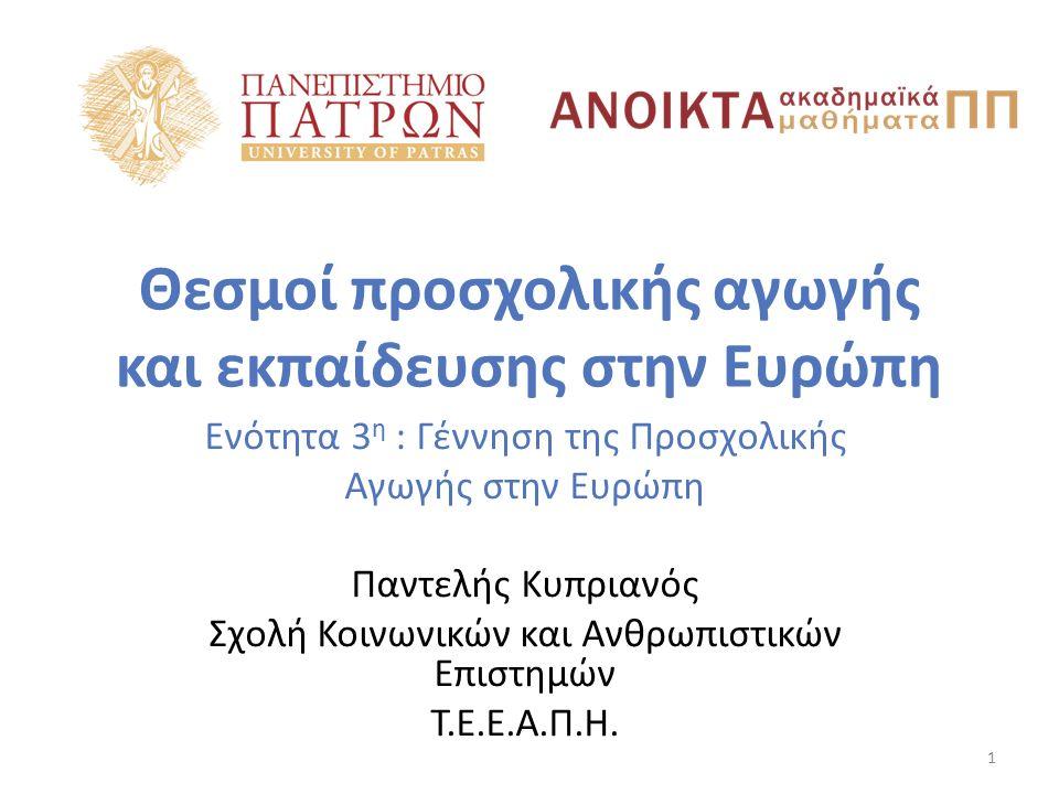 Θεσμοί προσχολικής αγωγής και εκπαίδευσης στην Ευρώπη Ενότητα 3 η : Γέννηση της Προσχολικής Αγωγής στην Ευρώπη Παντελής Κυπριανός Σχολή Κοινωνικών και
