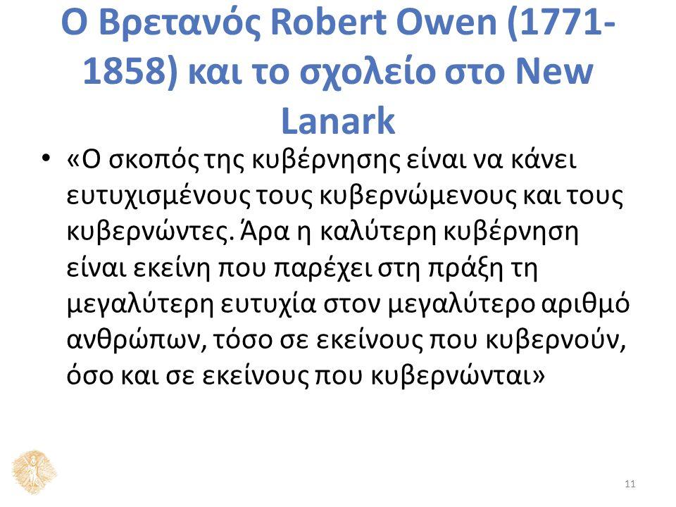 Ο Βρετανός Robert Owen (1771- 1858) και το σχολείο στο New Lanark «Ο σκοπός της κυβέρνησης είναι να κάνει ευτυχισμένους τους κυβερνώμενους και τους κυβερνώντες.