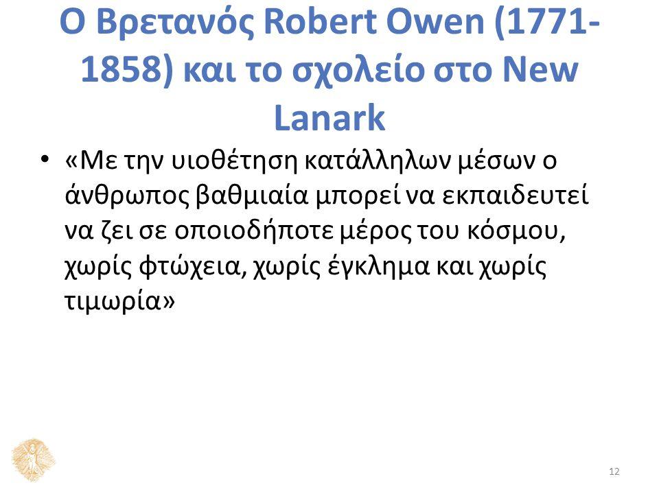 Ο Βρετανός Robert Owen (1771- 1858) και το σχολείο στο New Lanark «Με την υιοθέτηση κατάλληλων μέσων ο άνθρωπος βαθμιαία μπορεί να εκπαιδευτεί να ζει σε οποιοδήποτε μέρος του κόσμου, χωρίς φτώχεια, χωρίς έγκλημα και χωρίς τιμωρία» 12