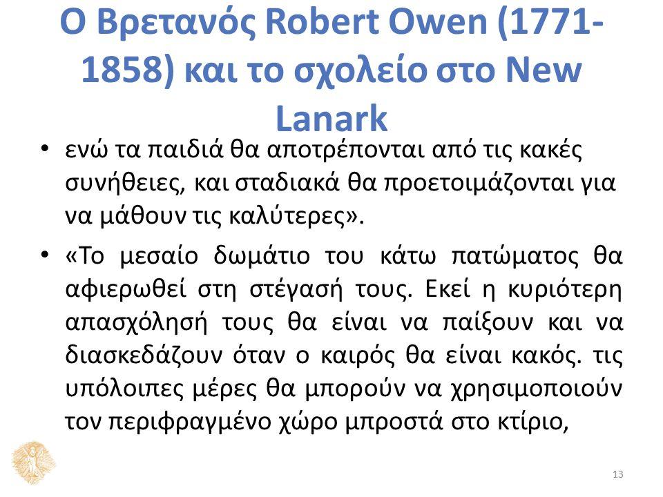 Ο Βρετανός Robert Owen (1771- 1858) και το σχολείο στο New Lanark ενώ τα παιδιά θα αποτρέπονται από τις κακές συνήθειες, και σταδιακά θα προετοιμάζοντ