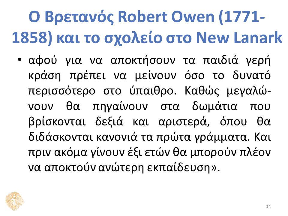 Ο Βρετανός Robert Owen (1771- 1858) και το σχολείο στο New Lanark αφού για να αποκτήσουν τα παιδιά γερή κράση πρέπει να μείνουν όσο το δυνατό περισσότερο στο ύπαιθρο.