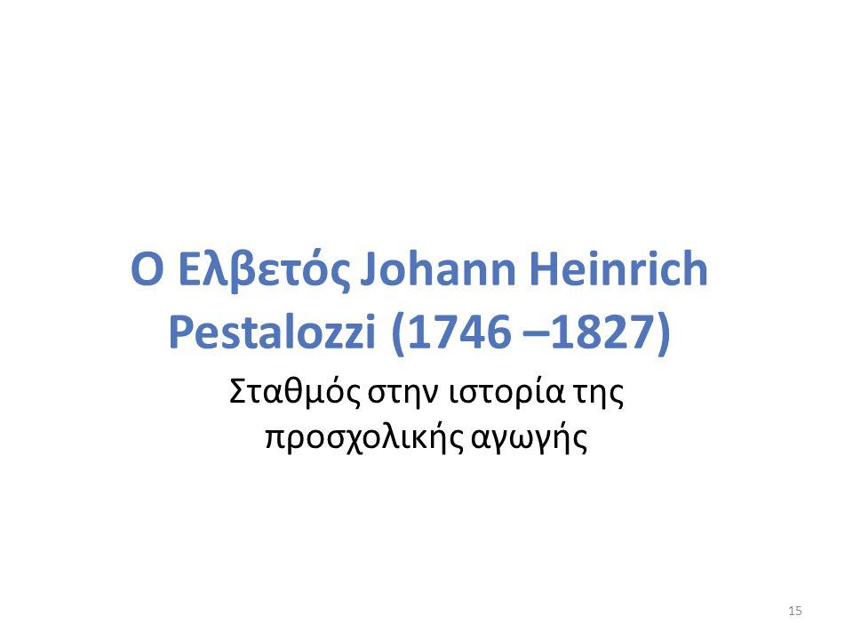 Ο Ελβετός Johann Heinrich Pestalozzi (1746 –1827) Σταθμός στην ιστορία της προσχολικής αγωγής 15