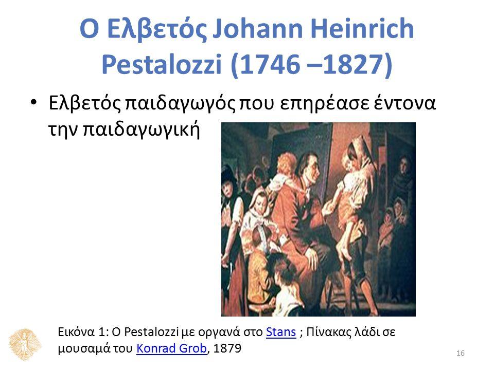 Ο Ελβετός Johann Heinrich Pestalozzi (1746 –1827) Ελβετός παιδαγωγός που επηρέασε έντονα την παιδαγωγική Εικόνα 1: Ο Pestalozzi με οργανά στο Stans ; Πίνακας λάδι σε μουσαμά του Konrad Grob, 1879StansKonrad Grob 16