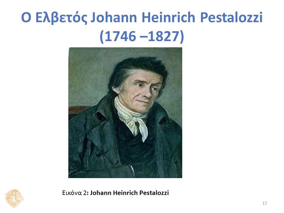 Ο Ελβετός Johann Heinrich Pestalozzi (1746 –1827) Εικόνα 2: Johann Heinrich Pestalozzi 17