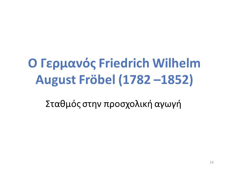 Ο Γερμανός Friedrich Wilhelm August Fröbel (1782 –1852) Σταθμός στην προσχολική αγωγή 24