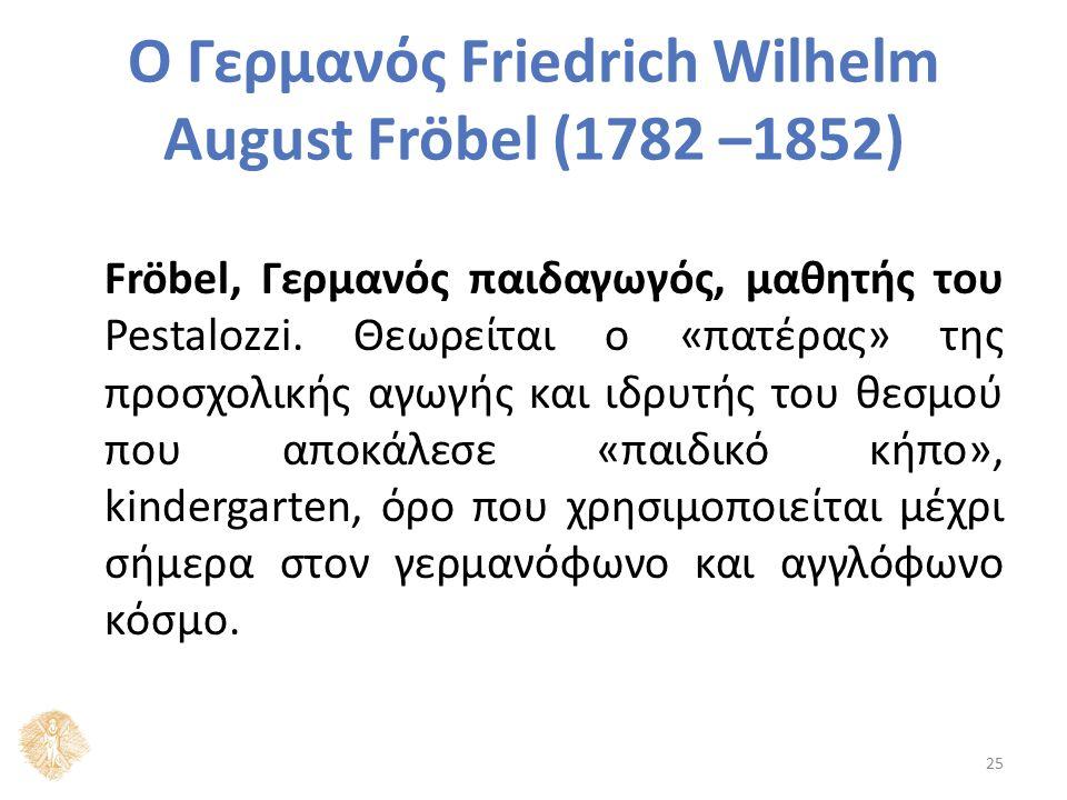 Ο Γερμανός Friedrich Wilhelm August Fröbel (1782 –1852) Fröbel, Γερμανός παιδαγωγός, μαθητής του Pestalozzi. Θεωρείται ο «πατέρας» της προσχολικής αγω