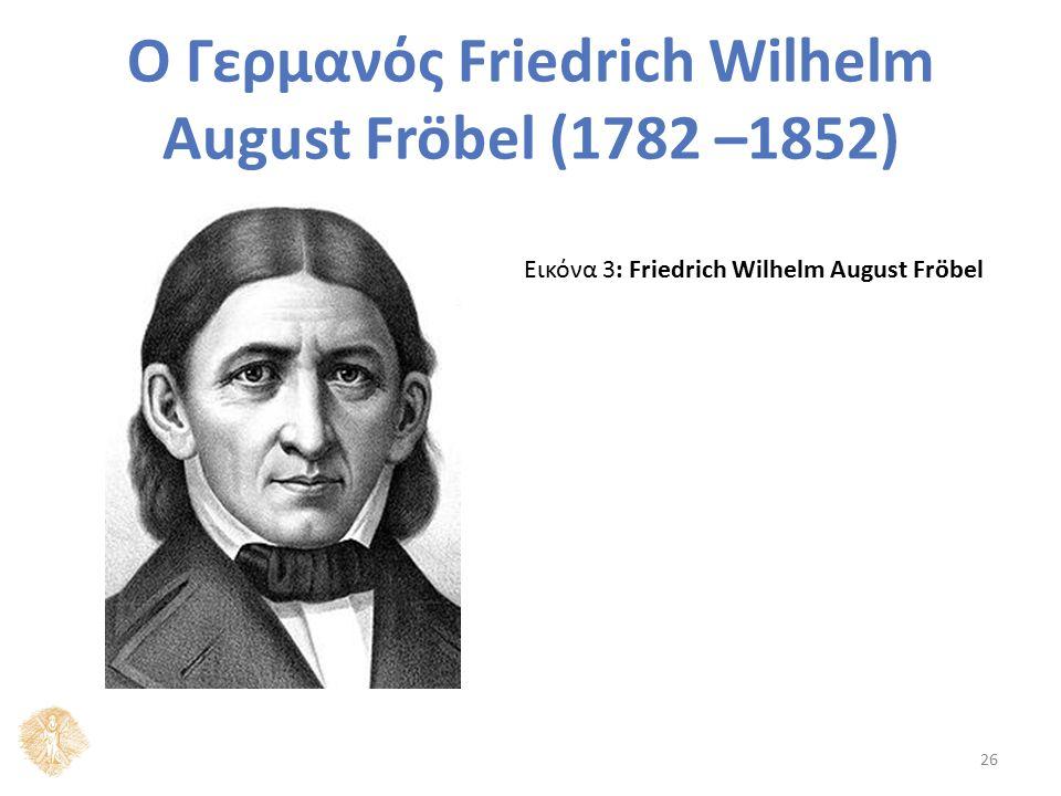 Ο Γερμανός Friedrich Wilhelm August Fröbel (1782 –1852) Εικόνα 3: Friedrich Wilhelm August Fröbel 26
