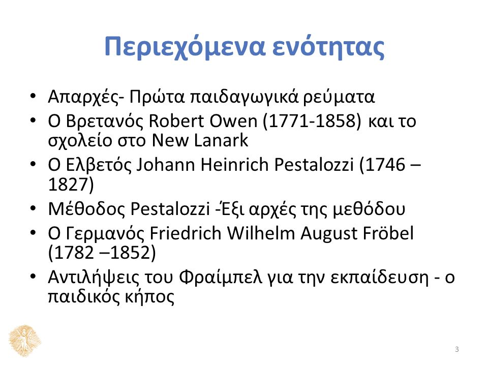 Περιεχόμενα ενότητας Απαρχές- Πρώτα παιδαγωγικά ρεύματα Ο Βρετανός Robert Owen (1771-1858) και το σχολείο στο New Lanark Ο Ελβετός Johann Heinrich Pestalozzi (1746 – 1827) Μέθοδος Pestalozzi -Έξι αρχές της μεθόδου Ο Γερμανός Friedrich Wilhelm August Fröbel (1782 –1852) Αντιλήψεις του Φραίμπελ για την εκπαίδευση - ο παιδικός κήπος 3