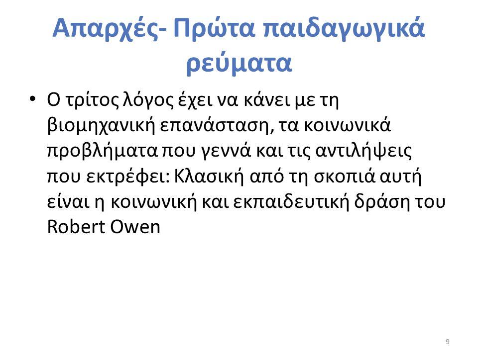 Απαρχές- Πρώτα παιδαγωγικά ρεύματα Ο τρίτος λόγος έχει να κάνει με τη βιομηχανική επανάσταση, τα κοινωνικά προβλήματα που γεννά και τις αντιλήψεις που εκτρέφει: Κλασική από τη σκοπιά αυτή είναι η κοινωνική και εκπαιδευτική δράση του Robert Owen 9