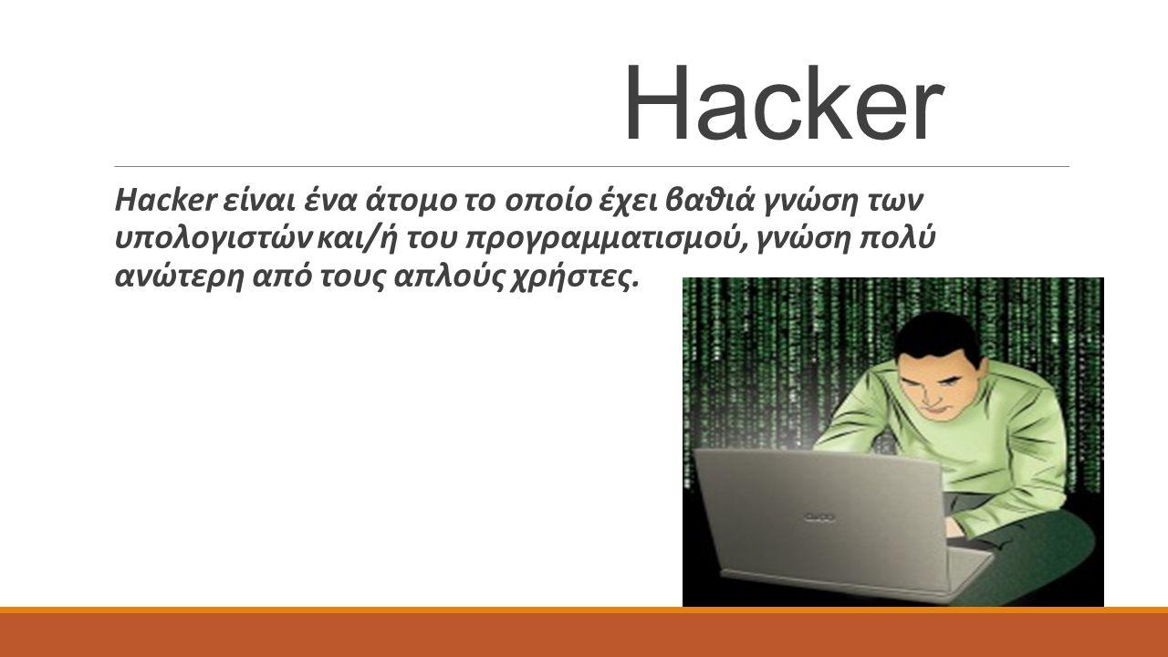 Hacker Hacker είναι ένα άτομο το οποίο έχει βαθιά γνώση των υπολογιστών και/ή του προγραμματισμού, γνώση πολύ ανώτερη από τους απλούς χρήστες.