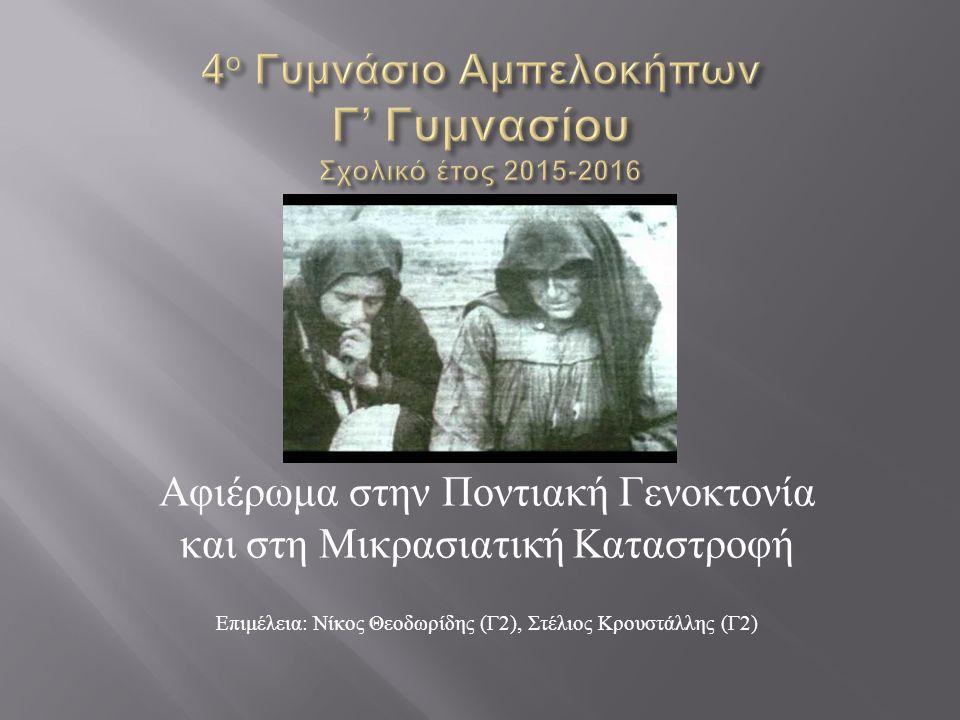 Αφιέρωμα στην Ποντιακή Γενοκτονία και στη Μικρασιατική Καταστροφή Επιμέλεια : Νίκος Θεοδωρίδης ( Γ 2), Στέλιος Κρουστάλλης ( Γ 2)