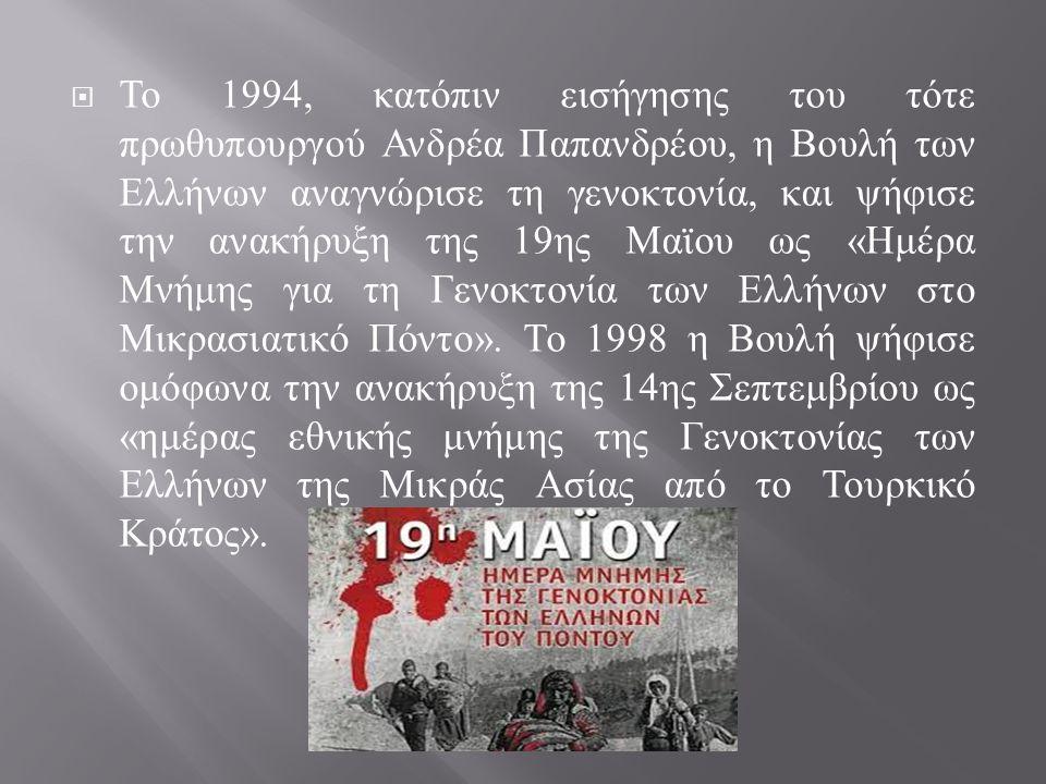  Το 1994, κατόπιν εισήγησης του τότε πρωθυπουργού Ανδρέα Παπανδρέου, η Βουλή των Ελλήνων αναγνώρισε τη γενοκτονία, και ψήφισε την ανακήρυξη της 19 ης Μαϊου ως « Ημέρα Μνήμης για τη Γενοκτονία των Ελλήνων στο Μικρασιατικό Πόντο ».
