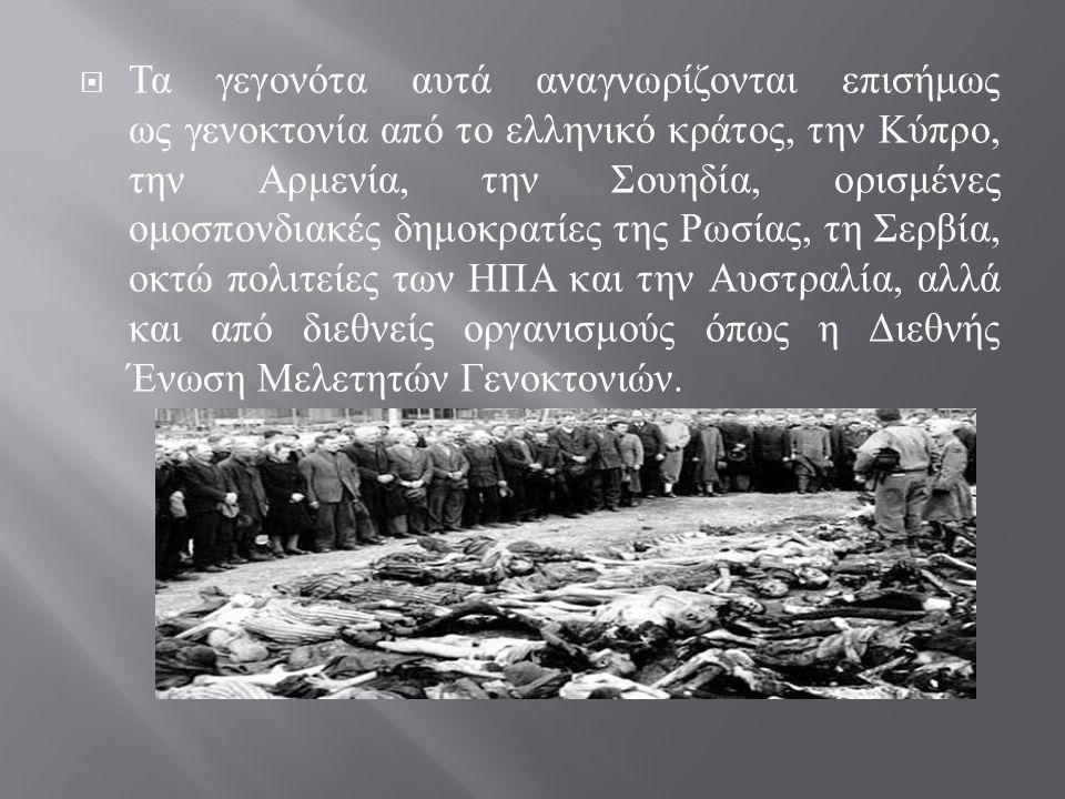  Τα γεγονότα αυτά αναγνωρίζονται επισήμως ως γενοκτονία από το ελληνικό κράτος, την Κύπρο, την Αρμενία, την Σουηδία, ορισμένες ομοσπονδιακές δημοκρατ