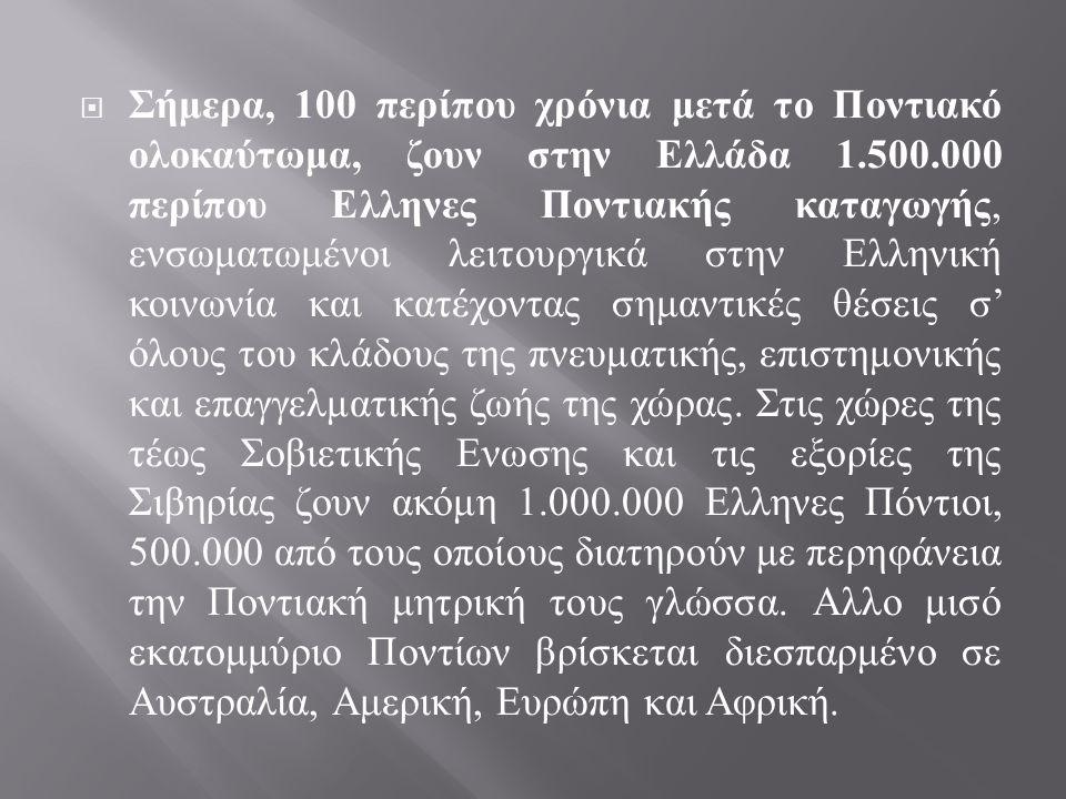  Σήμερα, 100 περίπου χρόνια μετά το Ποντιακό ολοκαύτωμα, ζουν στην Ελλάδα 1.500.000 περίπου Ελληνες Ποντιακής καταγωγής, ενσωματωμένοι λειτουργικά στην Ελληνική κοινωνία και κατέχοντας σημαντικές θέσεις σ ' όλους του κλάδους της πνευματικής, επιστημονικής και επαγγελματικής ζωής της χώρας.