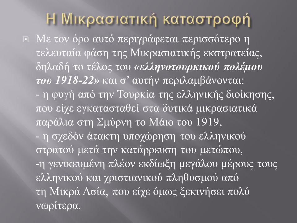  Με τον όρο αυτό περιγράφεται περισσότερο η τελευταία φάση της Μικρασιατικής εκστρατείας, δηλαδή το τέλος του « ελληνοτουρκικού πολέμου του 1918-22» και σ ' αυτήν περιλαμβάνονται : - η φυγή από την Τουρκία της ελληνικής διοίκησης, που είχε εγκατασταθεί στα δυτικά μικρασιατικά παράλια στη Σμύρνη το Μάιο του 1919, - η σχεδόν άτακτη υποχώρηση του ελληνικού στρατού μετά την κατάρρευση του μετώπου, - η γενικευμένη πλέον εκδίωξη μεγάλου μέρους τους ελληνικού και χριστιανικού πληθυσμού από τη Μικρά Ασία, που είχε όμως ξεκινήσει πολύ νωρίτερα.