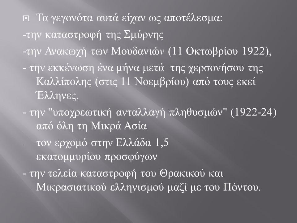  Τα γεγονότα αυτά είχαν ως αποτέλεσμα : - την καταστροφή της Σμύρνης - την Ανακωχή των Μουδανιών (11 Οκτωβρίου 1922), - την εκκένωση ένα μήνα μετά τη