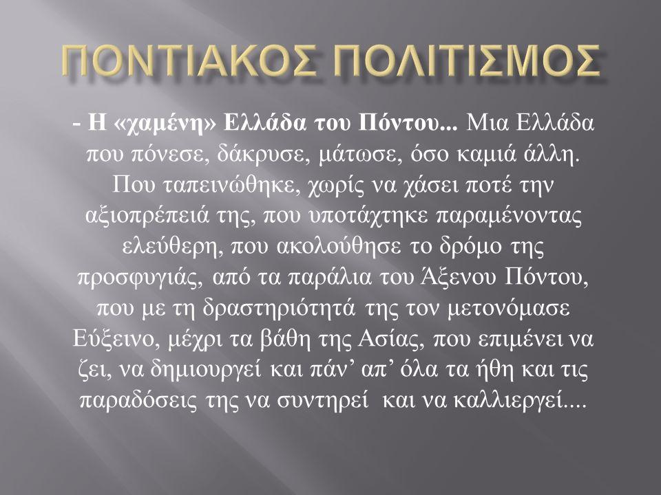 - Η « χαμένη » Ελλάδα του Πόντου... Μια Ελλάδα που πόνεσε, δάκρυσε, μάτωσε, όσο καμιά άλλη. Που ταπεινώθηκε, χωρίς να χάσει ποτέ την αξιοπρέπειά της,