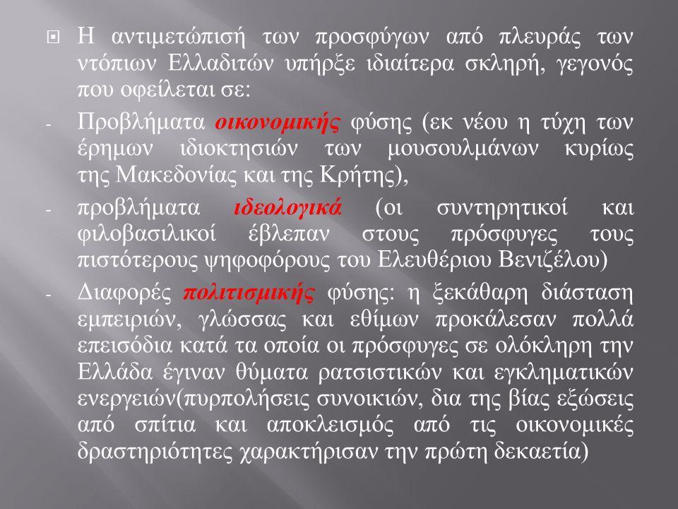 Η αντιμετώπισή των προσφύγων από πλευράς των ντόπιων Ελλαδιτών υπήρξε ιδιαίτερα σκληρή, γεγονός που οφείλεται σε : - Προβλήματα οικονομικής φύσης ( εκ νέου η τύχη των έρημων ιδιοκτησιών των μουσουλμάνων κυρίως της Μακεδονίας και της Κρήτης ), - προβλήματα ιδεολογικά ( οι συντηρητικοί και φιλοβασιλικοί έβλεπαν στους πρόσφυγες τους πιστότερους ψηφοφόρους του Ελευθέριου Βενιζέλου ) - Διαφορές πολιτισμικής φύσης : η ξεκάθαρη διάσταση εμπειριών, γλώσσας και εθίμων προκάλεσαν πολλά επεισόδια κατά τα οποία οι πρόσφυγες σε ολόκληρη την Ελλάδα έγιναν θύματα ρατσιστικών και εγκληματικών ενεργειών ( πυρπολήσεις συνοικιών, δια της βίας εξώσεις από σπίτια και αποκλεισμός από τις οικονομικές δραστηριότητες χαρακτήρισαν την πρώτη δεκαετία )