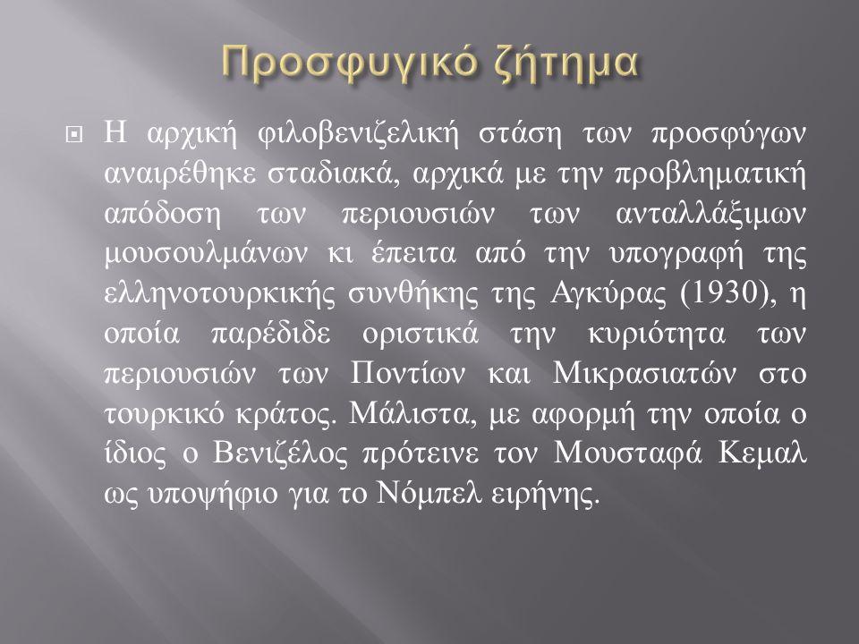  Η αρχική φιλοβενιζελική στάση των προσφύγων αναιρέθηκε σταδιακά, αρχικά με την προβληματική απόδοση των περιουσιών των ανταλλάξιμων μουσουλμάνων κι έπειτα από την υπογραφή της ελληνοτουρκικής συνθήκης της Αγκύρας (1930), η οποία παρέδιδε οριστικά την κυριότητα των περιουσιών των Ποντίων και Μικρασιατών στο τουρκικό κράτος.
