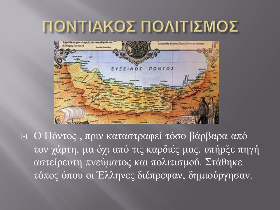  Ο Πόντος, πριν καταστραφεί τόσο βάρβαρα από τον χάρτη, μα όχι από τις καρδιές μας, υπήρξε πηγή αστείρευτη πνεύματος και πολιτισμού. Στάθηκε τόπος όπ