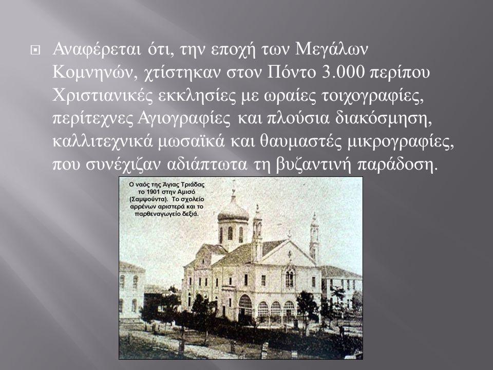  Αναφέρεται ότι, την εποχή των Μεγάλων Κομνηνών, χτίστηκαν στον Πόντο 3.000 περίπου Χριστιανικές εκκλησίες με ωραίες τοιχογραφίες, περίτεχνες Αγιογραφίες και πλούσια διακόσμηση, καλλιτεχνικά μωσαϊκά και θαυμαστές μικρογραφίες, που συνέχιζαν αδιάπτωτα τη βυζαντινή παράδοση.