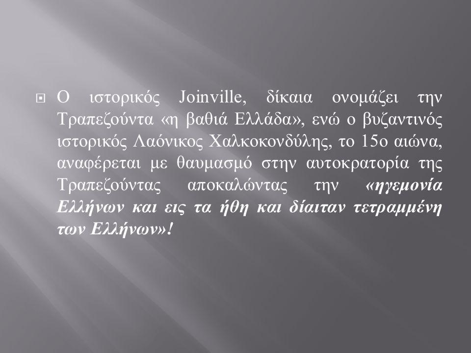  Ο ιστορικός Joinville, δίκαια ονομάζει την Τραπεζούντα « η βαθιά Ελλάδα », ενώ ο βυζαντινός ιστορικός Λαόνικος Χαλκοκονδύλης, το 15 ο αιώνα, αναφέρε