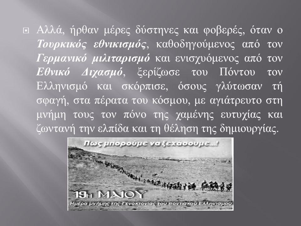  Αλλά, ήρθαν μέρες δύστηνες και φοβερές, όταν ο Τουρκικός εθνικισμός, καθοδηγούμενος από τον Γερμανικό μιλιταρισμό και ενισχυόμενος από τον Εθνικό Διχασμό, ξερίζωσε του Πόντου τον Ελληνισμό και σκόρπισε, όσους γλύτωσαν τή σφαγή, στα πέρατα του κόσμου, με αγιάτρευτο στη μνήμη τους τον πόνο της χαμένης ευτυχίας και ζωντανή την ελπίδα και τη θέληση της δημιουργίας.