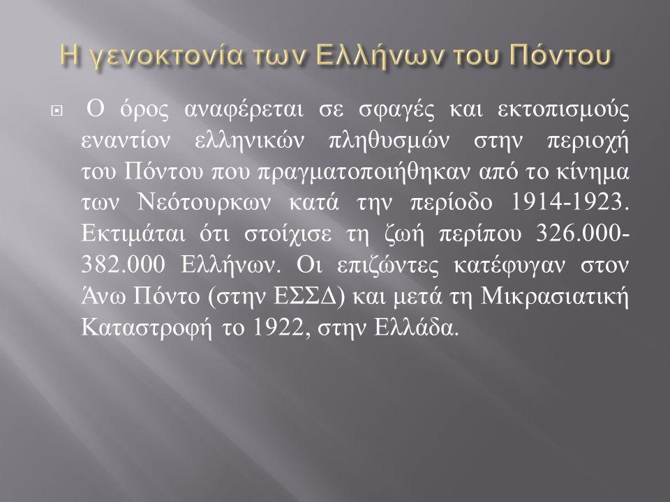  Ο όρος αναφέρεται σε σφαγές και εκτοπισμούς εναντίον ελληνικών πληθυσμών στην περιοχή του Πόντου που πραγματοποιήθηκαν από το κίνημα των Νεότουρκων