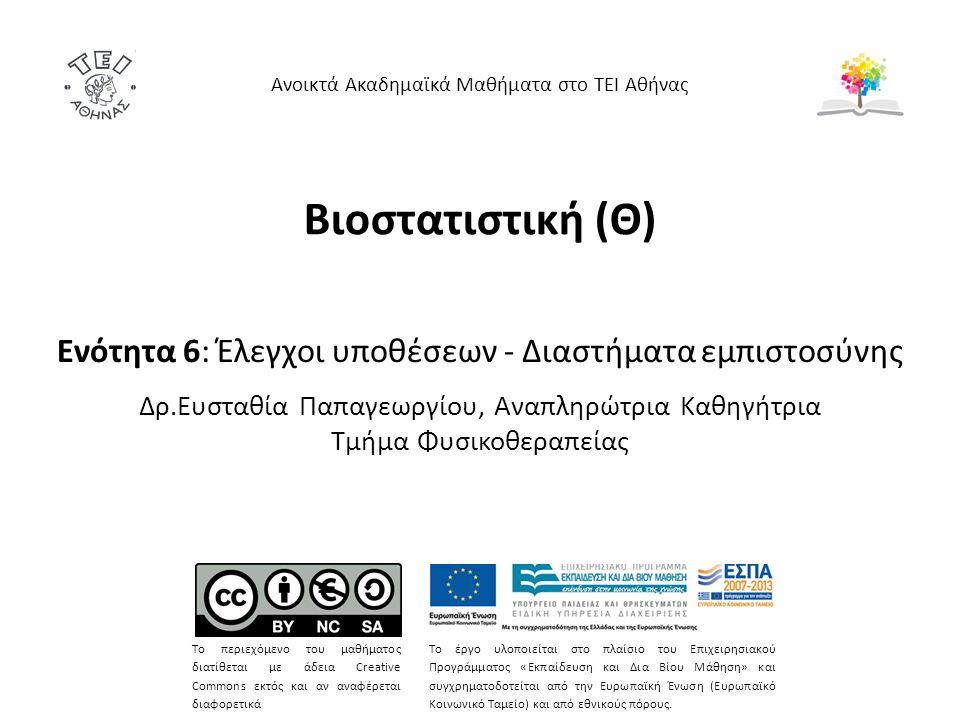 Βιοστατιστική (Θ) Ενότητα 6: Έλεγχοι υποθέσεων - Διαστήματα εμπιστοσύνης Δρ.Ευσταθία Παπαγεωργίου, Αναπληρώτρια Καθηγήτρια Τμήμα Φυσικοθεραπείας Ανοικτά Ακαδημαϊκά Μαθήματα στο ΤΕΙ Αθήνας Το περιεχόμενο του μαθήματος διατίθεται με άδεια Creative Commons εκτός και αν αναφέρεται διαφορετικά Το έργο υλοποιείται στο πλαίσιο του Επιχειρησιακού Προγράμματος «Εκπαίδευση και Δια Βίου Μάθηση» και συγχρηματοδοτείται από την Ευρωπαϊκή Ένωση (Ευρωπαϊκό Κοινωνικό Ταμείο) και από εθνικούς πόρους.