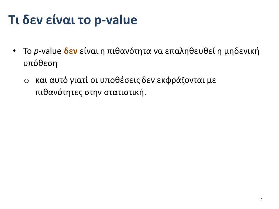 Το p-value δεν είναι η πιθανότητα να επαληθευθεί η μηδενική υπόθεση o και αυτό γιατί οι υποθέσεις δεν εκφράζονται με πιθανότητες στην στατιστική. 7 Τι