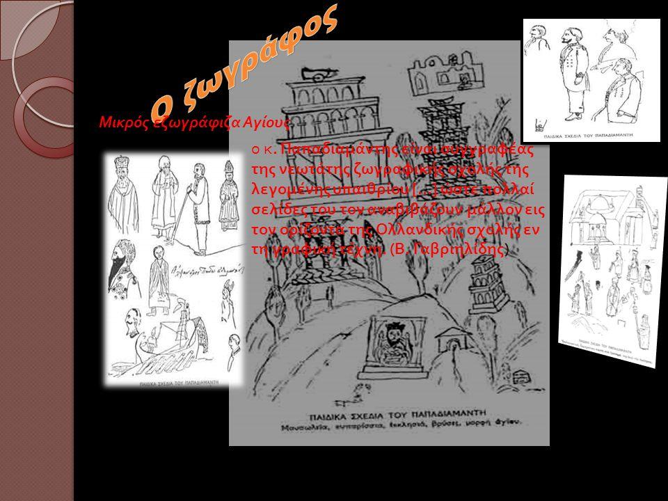 Μικρός εζωγράφιζα Αγίους ο κ. Παπαδιαμάντης είναι συγγραφέας της νεωτάτης ζωγραφικής σχολής της λεγομένης υπαιθρίου […] ώστε πολλαί σελίδες του τον αν