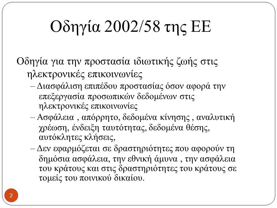 Οδηγία 2002/58 της ΕΕ Οδηγία για την προστασία ιδιωτικής ζωής στις ηλεκτρονικές επικοινωνίες – Διασφάλιση επιπέδου προστασίας όσον αφορά την επεξεργασία προσωπικών δεδομένων στις ηλεκτρονικές επικοινωνίες – Ασφάλεια, απόρρητο, δεδομένα κίνησης, αναλυτική χρέωση, ένδειξη ταυτότητας, δεδομένα θέσης, αυτόκλητες κλήσεις, – Δεν εφαρμόζεται σε δραστηριότητες που αφορούν τη δημόσια ασφάλεια, την εθνική άμυνα, την ασφάλεια του κράτους και στις δραστηριότητες του κράτους σε τομείς του ποινικού δικαίου.