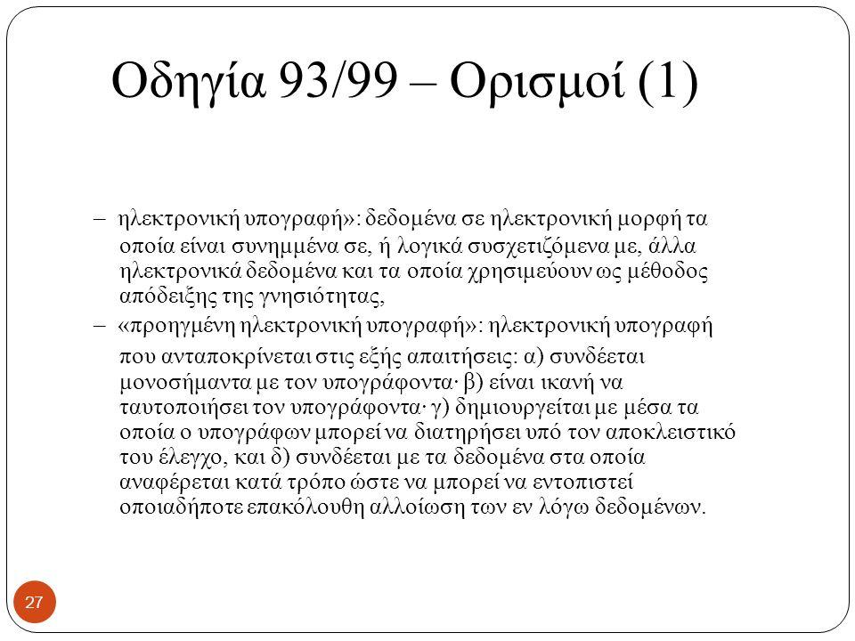 Οδηγία 93/99 – Ορισμοί (1) – ηλεκτρονική υπογραφή»: δεδομένα σε ηλεκτρονική μορφή τα οποία είναι συνημμένα σε, ή λογικά συσχετιζόμενα με, άλλα ηλεκτρονικά δεδομένα και τα οποία χρησιμεύουν ως μέθοδος απόδειξης της γνησιότητας, – «προηγμένη ηλεκτρονική υπογραφή»: ηλεκτρονική υπογραφή που ανταποκρίνεται στις εξής απαιτήσεις: α) συνδέεται μονοσήμαντα με τον υπογράφοντα· β) είναι ικανή να ταυτοποιήσει τον υπογράφοντα· γ) δημιουργείται με μέσα τα οποία ο υπογράφων μπορεί να διατηρήσει υπό τον αποκλειστικό του έλεγχο, και δ) συνδέεται με τα δεδομένα στα οποία αναφέρεται κατά τρόπο ώστε να μπορεί να εντοπιστεί οποιαδήποτε επακόλουθη αλλοίωση των εν λόγω δεδομένων.