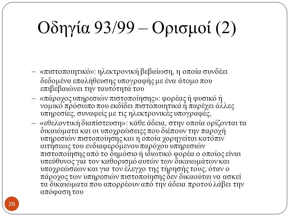 Οδηγία 93/99 – Ορισμοί (2) – «πιστοποιητικό»: ηλεκτρονική βεβαίωση, η οποία συνδέει δεδομένα επαλήθευσης υπογραφής με ένα άτομο που επιβεβαιώνει την ταυτότητά του – «πάροχος υπηρεσιών πιστοποίησης»: φορέας ή φυσικό ή νομικό πρόσωπο που εκδίδει πιστοποιητικά ή παρέχει άλλες υπηρεσίες, συναφείς με τις ηλεκτρονικές υπογραφές, – «εθελοντική διαπίστευση»: κάθε άδεια, στην οποία ορίζονται τα δικαιώματα και οι υποχρεώσειςς που διέπουν την παροχή υπηρεσιών πιστοποίησης και η οποία χορηγείται κατόπιν αιτήσεως του ενδιαφερόμενου παρόχου υπηρεσιών πιστοποίησης από το δημόσιο ή ιδιωτικό φορέα ο οποίος είναι υπεύθυνος για τον καθορισμό αυτών των δικαιωμάτων και υποχρεώσεων και για τον έλεγχο της τήρησής τους, όταν ο πάροχος των υπηρεσιών πιστοποίησης δεν δικαούται να ασκεί τα δικαιώματα που απορρέουν από την άδεια προτού λάβει την απόφαση του 28