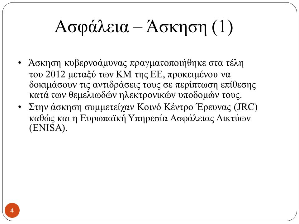 Ασφάλεια – Άσκηση (1) Άσκηση κυβερνοάμυνας πραγματοποιήθηκε στα τέλη του 2012 μεταξύ των ΚΜ της ΕΕ, προκειμένου να δοκιμάσουν τις αντιδράσεις τους σε περίπτωση επίθεσης κατά των θεμελιωδών ηλεκτρονικών υποδομών τους.