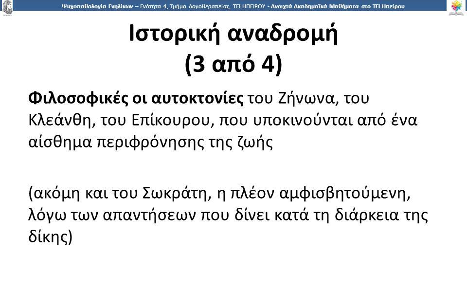 1515 Ψυχοπαθολογία Ενηλίκων – Ενότητα 4, Τμήμα Λογοθεραπείας, ΤΕΙ ΗΠΕΙΡΟΥ - Ανοιχτά Ακαδημαϊκά Μαθήματα στο ΤΕΙ Ηπείρου Ιστορική αναδρομή (3 από 4) Φιλοσοφικές οι αυτοκτονίες του Ζήνωνα, του Κλεάνθη, του Επίκουρου, που υποκινούνται από ένα αίσθημα περιφρόνησης της ζωής (ακόμη και του Σωκράτη, η πλέον αμφισβητούμενη, λόγω των απαντήσεων που δίνει κατά τη διάρκεια της δίκης)
