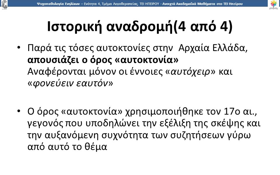1616 Ψυχοπαθολογία Ενηλίκων – Ενότητα 4, Τμήμα Λογοθεραπείας, ΤΕΙ ΗΠΕΙΡΟΥ - Ανοιχτά Ακαδημαϊκά Μαθήματα στο ΤΕΙ Ηπείρου Ιστορική αναδρομή(4 από 4) Παρά τις τόσες αυτοκτονίες στην Αρχαία Ελλάδα, απουσιάζει ο όρος «αυτοκτονία» Αναφέρονται μόνον οι έννοιες «αυτόχειρ» και «φονεύειν εαυτόν» Ο όρος «αυτοκτονία» χρησιμοποιήθηκε τον 17ο αι., γεγονός που υποδηλώνει την εξέλιξη της σκέψης και την αυξανόμενη συχνότητα των συζητήσεων γύρω από αυτό το θέμα