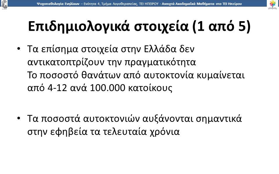 1818 Ψυχοπαθολογία Ενηλίκων – Ενότητα 4, Τμήμα Λογοθεραπείας, ΤΕΙ ΗΠΕΙΡΟΥ - Ανοιχτά Ακαδημαϊκά Μαθήματα στο ΤΕΙ Ηπείρου Επιδημιολογικά στοιχεία (1 από 5) Τα επίσημα στοιχεία στην Ελλάδα δεν αντικατοπτρίζουν την πραγματικότητα Το ποσοστό θανάτων από αυτοκτονία κυμαίνεται από 4-12 ανά 100.000 κατοίκους Τα ποσοστά αυτοκτονιών αυξάνονται σημαντικά στην εφηβεία τα τελευταία χρόνια