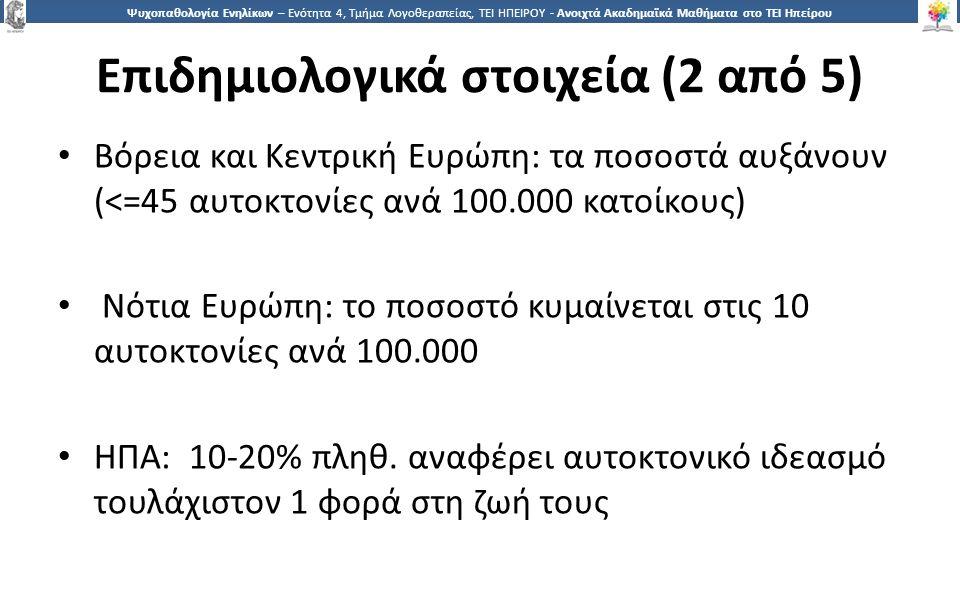 1919 Ψυχοπαθολογία Ενηλίκων – Ενότητα 4, Τμήμα Λογοθεραπείας, ΤΕΙ ΗΠΕΙΡΟΥ - Ανοιχτά Ακαδημαϊκά Μαθήματα στο ΤΕΙ Ηπείρου Επιδημιολογικά στοιχεία (2 από 5) Βόρεια και Κεντρική Ευρώπη: τα ποσοστά αυξάνουν (<=45 αυτοκτονίες ανά 100.000 κατοίκους) Νότια Ευρώπη: το ποσοστό κυμαίνεται στις 10 αυτοκτονίες ανά 100.000 ΗΠΑ: 10-20% πληθ.