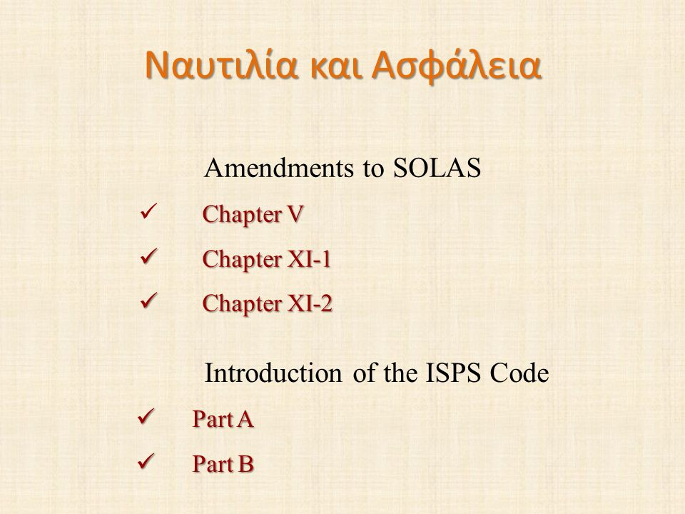 Ναυτιλία και Ασφάλεια Amendments to SOLAS Chapter V Chapter XI-1 Chapter XI-1 Chapter XI-2 Chapter XI-2 Introduction of the ISPS Code Part A Part A Pa