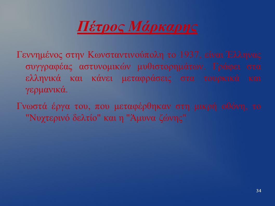 34 Πέτρος Μάρκαρης Γεννημένος στην Κωνσταντινούπολη το 1937, είναι Έλληνας συγγραφέας αστυνομικών μυθιστορημάτων.