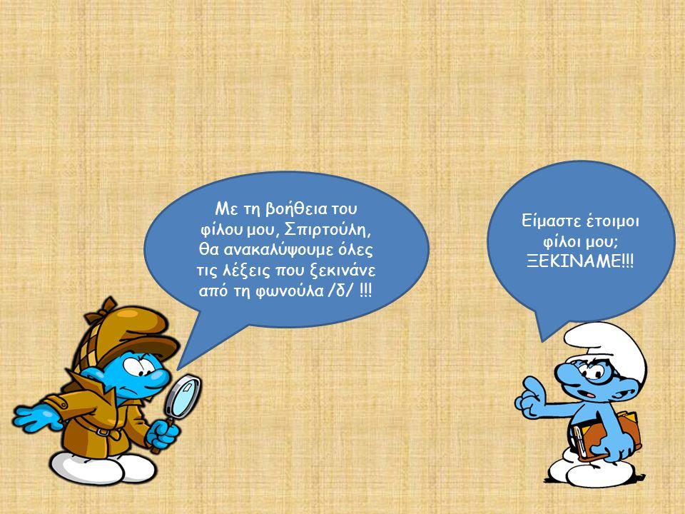 Με τη βοήθεια του φίλου μου, Σπιρτούλη, θα ανακαλύψουμε όλες τις λέξεις που ξεκινάνε από τη φωνούλα /δ/ !!! Είμαστε έτοιμοι φίλοι μου; ΞΕΚΙΝΑΜΕ!!!