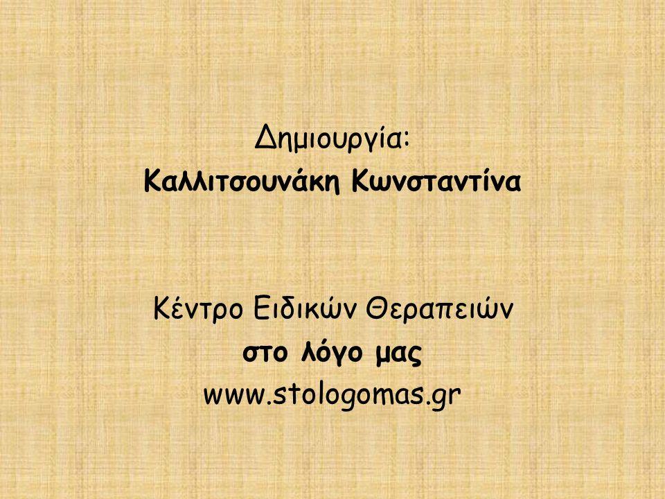 Δημιουργία: Καλλιτσουνάκη Κωνσταντίνα Κέντρο Ειδικών Θεραπειών στο λόγο μας www.stologomas.gr
