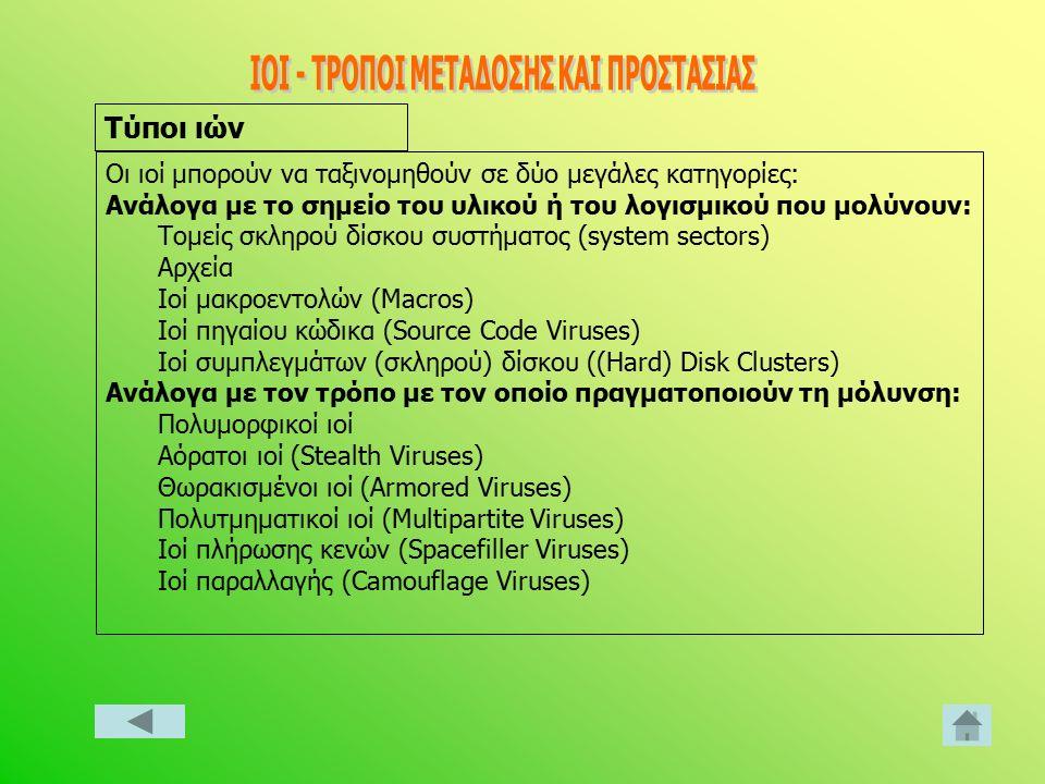 Οι ιοί μπορούν να ταξινομηθούν σε δύο μεγάλες κατηγορίες: Ανάλογα με το σημείο του υλικού ή του λογισμικού που μολύνουν: Τομείς σκληρού δίσκου συστήματος (system sectors) Αρχεία Ιοί μακροεντολών (Macros) Ιοί πηγαίου κώδικα (Source Code Viruses) Ιοί συμπλεγμάτων (σκληρού) δίσκου ((Hard) Disk Clusters) Ανάλογα με τον τρόπο με τον οποίο πραγματοποιούν τη μόλυνση: Πολυμορφικοί ιοί Αόρατοι ιοί (Stealth Viruses) Θωρακισμένοι ιοί (Armored Viruses) Πολυτμηματικοί ιοί (Multipartite Viruses) Ιοί πλήρωσης κενών (Spacefiller Viruses) Ιοί παραλλαγής (Camouflage Viruses) Τύποι ιών