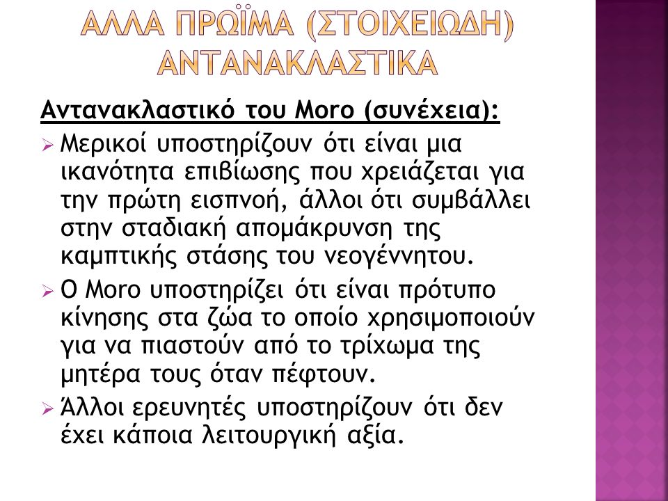 Αντανακλαστικό του Moro (συνέχεια):  Μερικοί υποστηρίζουν ότι είναι μια ικανότητα επιβίωσης που χρειάζεται για την πρώτη εισπνοή, άλλοι ότι συμβάλλει