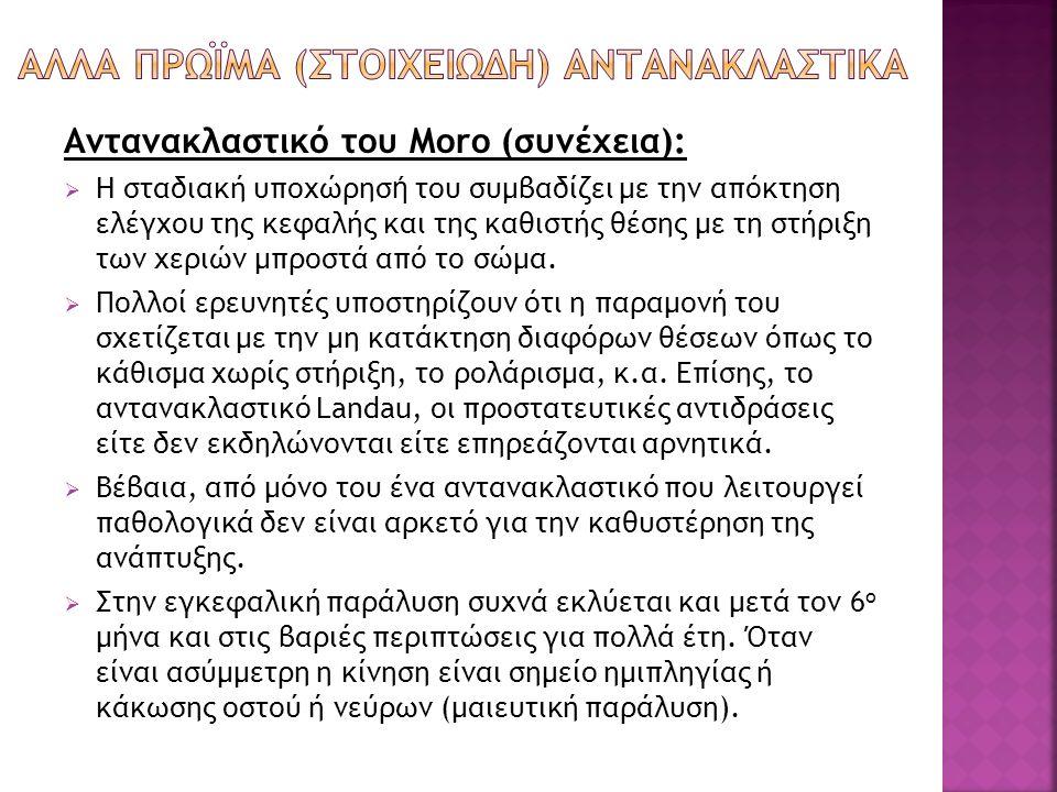 Αντανακλαστικό του Moro (συνέχεια):  Η σταδιακή υποχώρησ ή του συμβαδίζει με την απόκτηση ελέγχου της κεφαλής και της καθιστής θέσης με τη στήριξη τω