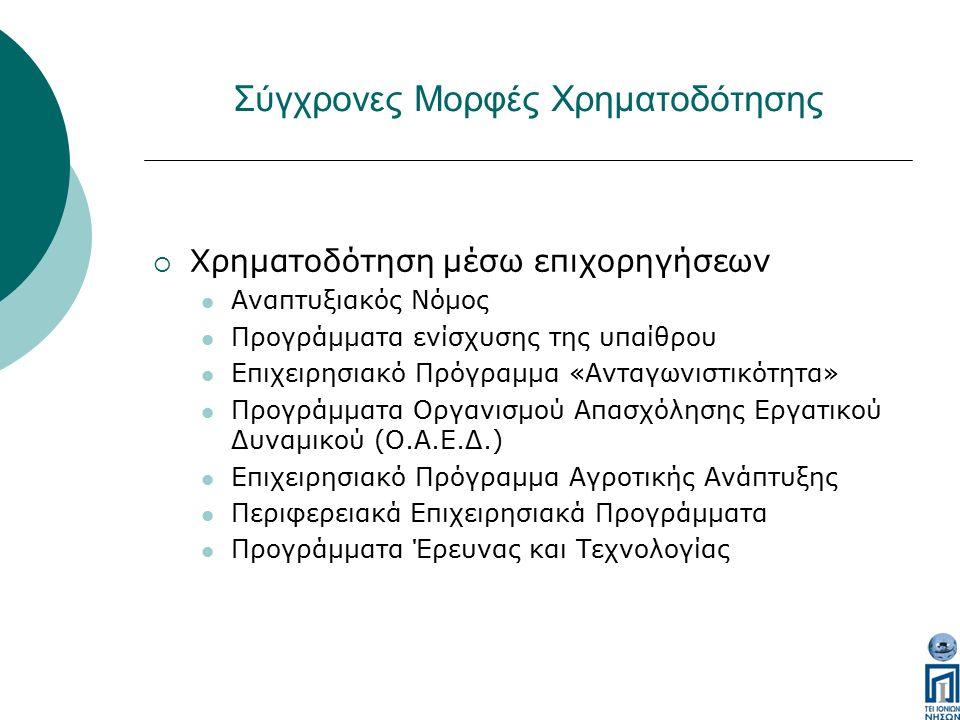 Σύγχρονες Μορφές Χρηματοδότησης  Χρηματοδότηση μέσω επιχορηγήσεων Αναπτυξιακός Νόμος Προγράμματα ενίσχυσης της υπαίθρου Επιχειρησιακό Πρόγραμμα «Ανταγωνιστικότητα» Προγράμματα Οργανισμού Απασχόλησης Εργατικού Δυναμικού (Ο.Α.Ε.Δ.) Επιχειρησιακό Πρόγραμμα Αγροτικής Ανάπτυξης Περιφερειακά Επιχειρησιακά Προγράμματα Προγράμματα Έρευνας και Τεχνολογίας