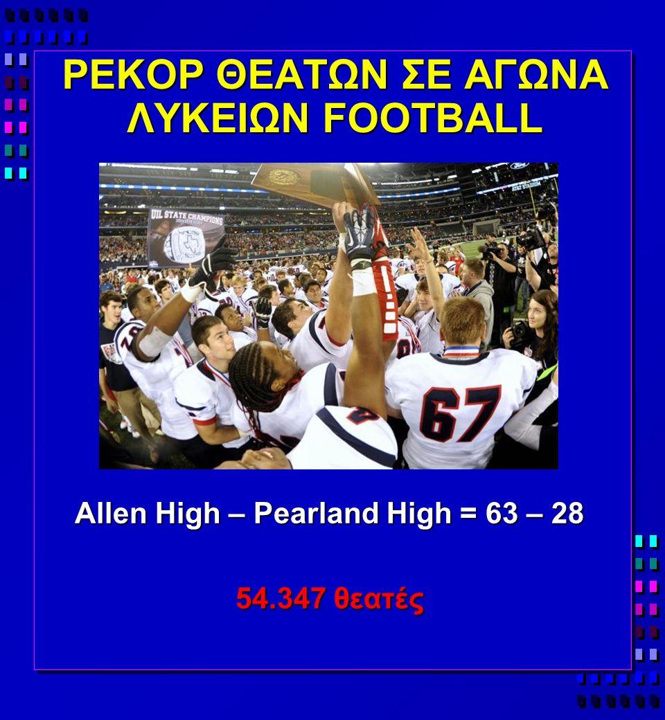 ΡΕΚΟΡ ΘΕΑΤΩΝ ΣΕ ΑΓΩΝΑ ΛΥΚΕΙΩΝ FOOTBALL Allen High – Pearland High = 63 – 28 54.347 θεατές