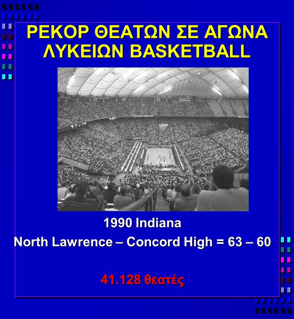ΡΕΚΟΡ ΘΕΑΤΩΝ ΣΕ ΑΓΩΝΑ ΛΥΚΕΙΩΝ BASKETBALL 1990 Indiana North Lawrence – Concord High = 63 – 60 41.128 θεατές