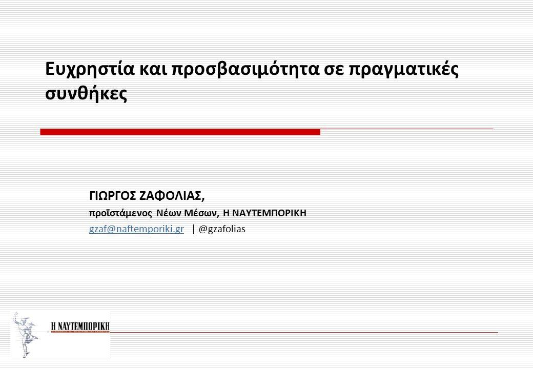 ΓΙΩΡΓΟΣ ΖΑΦΟΛΙΑΣ, προϊστάμενος Νέων Μέσων, Η ΝΑΥΤΕΜΠΟΡΙΚΗ gzaf@naftemporiki.grgzaf@naftemporiki.gr | @gzafolias Ευχρηστία και προσβασιμότητα σε πραγμα